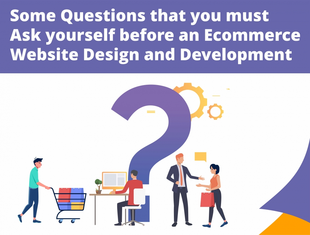 Some Questions that you must ask yourself before an Ecommerce Website Design and Development